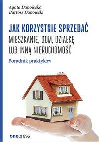Jak korzystnie sprzedać mieszkanie, dom, działkę lub inną nieruchomość. Poradnik praktyków - Agata Danowska - ebook