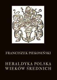 Heraldyka polska wieków średnich - Franciszek Piekosiński - ebook