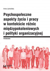 Psychospołeczne aspekty życia i pracy w kontekście różnic międzypokoleniowych i polityki organizacyjnej