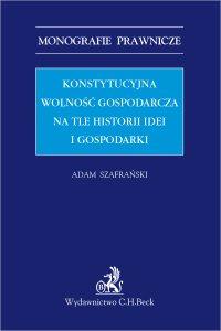 Konstytucyjna wolność gospodarcza na tle historii idei i gospodarki - Adam Szafrański - ebook
