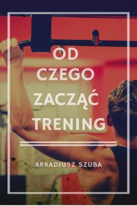 Od czego zacząć trening - Arkadiusz Szuba - ebook