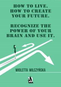 How to live. How to create your future. Recognize the power of your brain and use it - Wioletta Wilczyńska - ebook