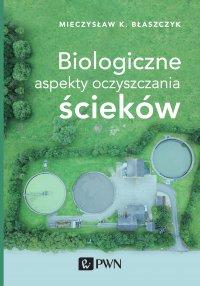 Biologiczne aspekty oczyszczania ścieków - Mieczysław K. Błaszczyk - ebook