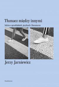 Tłumacz między innymi. Szkice o przekładach, językach i literaturze - Jerzy Jarniewicz - ebook