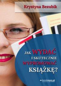 Jak wydać i skutecznie wypromować książkę - Krystyna Bezubik - ebook
