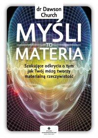 Myśli to materia. Szokujące odkrycia o tym, jak Twój mózg tworzy materialną rzeczywistość - dr Dawson Church - ebook