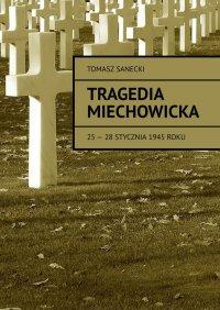 Tragedia Miechowicka 25-28 stycznia 1945 roku - Tomasz Sanecki - ebook