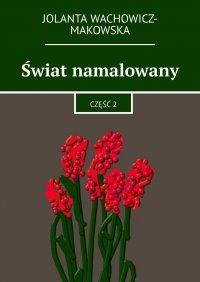 Świat namalowany. Część 2 - Jolanta Wachowicz-Makowska - ebook