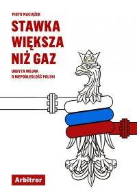 Stawka większa niż gaz. Ukryta wojna o niepodległość Polski - Piotr Maciążek - ebook