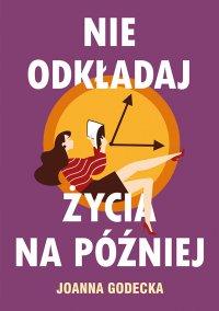 Nie odkładaj życia na później - Joanna Godecka - ebook