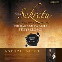 Siła Sekretu. Praktyczny poradnik programowania przyszłości - Andrzej Batko - audiobook