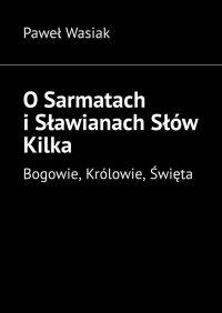 O Sarmatach i Sławianach Słów Kilka - Paweł Wasiak - ebook