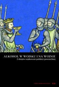 Alkohol w wojsku i na wojnie. Z dziejów wojskowości polskiej i powszechnej