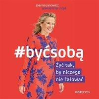 #BYĆ SOBĄ. Żyć tak, by niczego nie żałować - Joanna Janowicz - audiobook