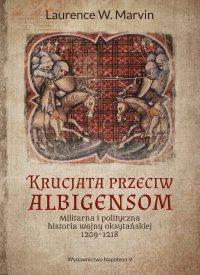 Krucjata przeciw albigensom. Militarna i polityczna historia wojny oksytańskiej, 1209-1218 - Laurence W. Marvin - ebook