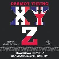 X, Y, Z. Prawdziwa historia złamania szyfru Enigmy - Dermot Turing - audiobook
