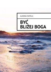 Być Bliżej Boga - Aldona Matela - ebook