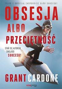 Obsesja albo przeciętność. Stań się autorem swojego sukcesu! - Grant Cardone - ebook