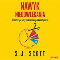 Nawyk nieodwlekania. Proste sposoby pokonania prokrastynacji - S.J. Scott - audiobook