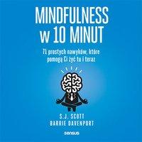 Mindfulness w 10 minut.  71 prostych nawyków, które pomogą Ci żyć tu i teraz - S.J. Scott - audiobook