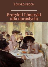 Erotyki i Limeryki (dla dorosłych) - Edward Kijoch - ebook