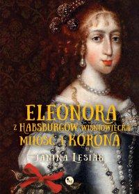Eleonora z Habsburgów Wiśniowiecka. Miłość i korona - Janina Lesiak - ebook