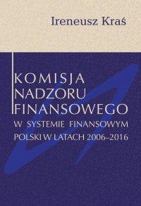 Komisja Nadzoru Finansowego w systemie finansowym Polski w latach 2006-2016 - Ireneusz Kraś - ebook