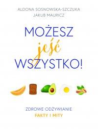 Możesz jeść wszystko! Zdrowe odżywianie fakty i mity - Aldona Sosnowska-Szczuka - ebook