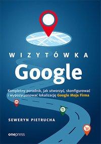 Wizytówka Google. Kompletny poradnik, jak utworzyć, skonfigurować i wypozycjonować lokalizację Google Moja Firma - Seweryn Pietrucha - ebook