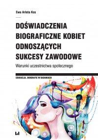 Doświadczenia biograficzne kobiet odnoszących sukcesy zawodowe. Warunki uczestnictwa społecznego - Ewa Arleta Kos - ebook