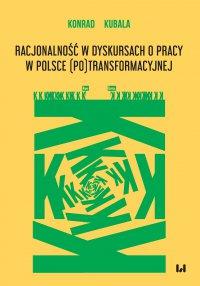 Racjonalność w dyskursach o pracy w Polsce (po)transformacyjnej - Konrad Kubala - ebook