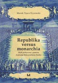 Republika versus monarchia. Myśl polityczna i prawna Andrzeja Maksymiliana Fredry - Marek Tracz-Tryniecki - ebook