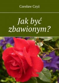 Jak być zbawionym? - Czesław Czyż - ebook