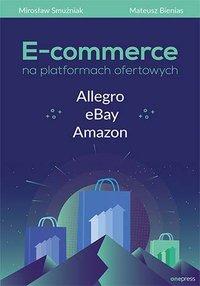 E-commerce na platformach ofertowych Allegro, eBay, Amazon - Mirosław Smużniak - ebook