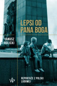 Lepsi od Pana Boga. Reportaże z Polski Ludowej - Janusz Rolicki - audiobook