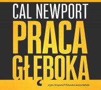 Praca głęboka. Jak odnieść sukces w świecie, w którym ciągle coś nas rozprasza - Cal Newport - audiobook