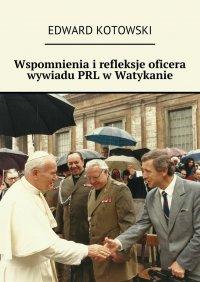 Wspomnienia irefleksje oficera wywiadu PRL wWatykanie - Edward Kotowski - ebook