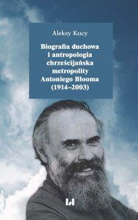 Biografia duchowa i antropologia chrześcijańska metropolity Antoniego Blooma (1914–2003). Wydanie drugie poprawione i uzupełnione - Aleksy Kucy - ebook