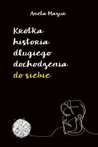 Krótka historia długiego dochodzenia do siebie - Mazur Aneta - ebook