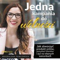Jedna kampania do wolności. Jak stworzyć produkt online, pozyskać klientów i żyć na własnych warunkach - Magdalena Pawłowska - audiobook