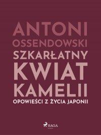 Szkarłatny kwiat kamelii. Opwiesci z zycia Japonii - Antoni Ferdynand Ossendowski - ebook