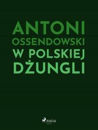 W polskiej dżungli - Antoni Ferdynand Ossendowski - ebook
