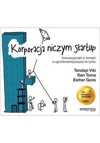 Korporacja niczym startup. Innowacyjność w firmach o ugruntowanej pozycji na rynku - Tendayi Viki - ebook