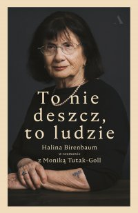 To nie deszcz, to ludzie. Halina Birenbaum w rozmowie z Moniką Tutak-Goll - Halina Birenbaum - ebook