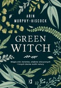 Green Witch. Magia ziół, kwiatów, olejków eterycznych i innych darów matki natury - Arin Murphy-Hiscock - ebook