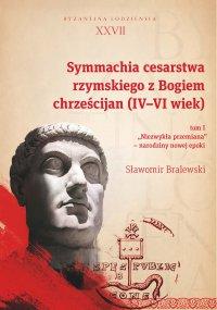 """Symmachia cesarstwa rzymskiego z Bogiem chrześcijan (IV-VI wiek). Tom I. """"Niezwykła przemiana"""" – narodziny nowej epoki"""