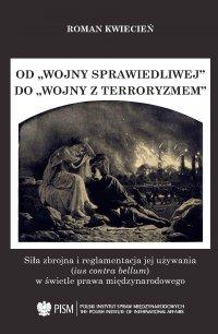 """Od """"wojny sprawiedliwej"""" do """"wojny z terroryzmem"""". Siła zbrojna i reglamentacja jej używania (ius contra bellum) w świetle prawa międzynarodowego - Roman Kwiecień - ebook"""