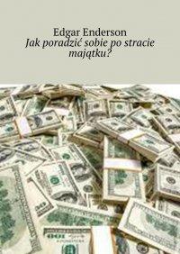 Jakporadzić sobie postracie majątku? - Edgar Enderson - ebook