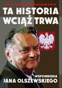 Ta historia wciąż trwa. Wspomnienia Jana Olszewskiego - Justyna Błażejowska - ebook