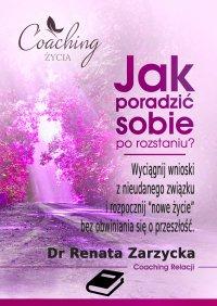 Jak poradzić sobie po rozstaniu? Wyciągnij wnioski z nieudanego związku i rozpocznij nowe życie bez obwiniania się o przeszłość - mgr Renata Zarzycka - ebook